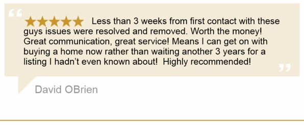 Less than 3 weeks from first contact with these guys issues were resolved and removed. Worth the money! Great communication, great service! Means I can get on with buying a home now rather than waiting another 3 years for a listing I hadn't even known about! Highly recommended! - David OBrien