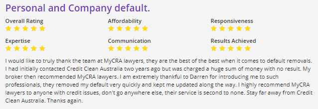 I would like to truly thank the team at MyCRA lawyers, they are the best of the best when it comes to default removals. I had initially contacted Credit Clean Australia two years ago but was charged a huge sum of money with no result. My broker then recommended MyCRA lawyers. I am extremely thankful to Darren for introducing me to such professionals, they removed my default very quickly and kept me updated along the way. I highly recommend MyCRA lawyers to anyone with credit issues, don't go anywhere else, their service is second to none. Stay far away from Credit Clean Australia. Thanks again.